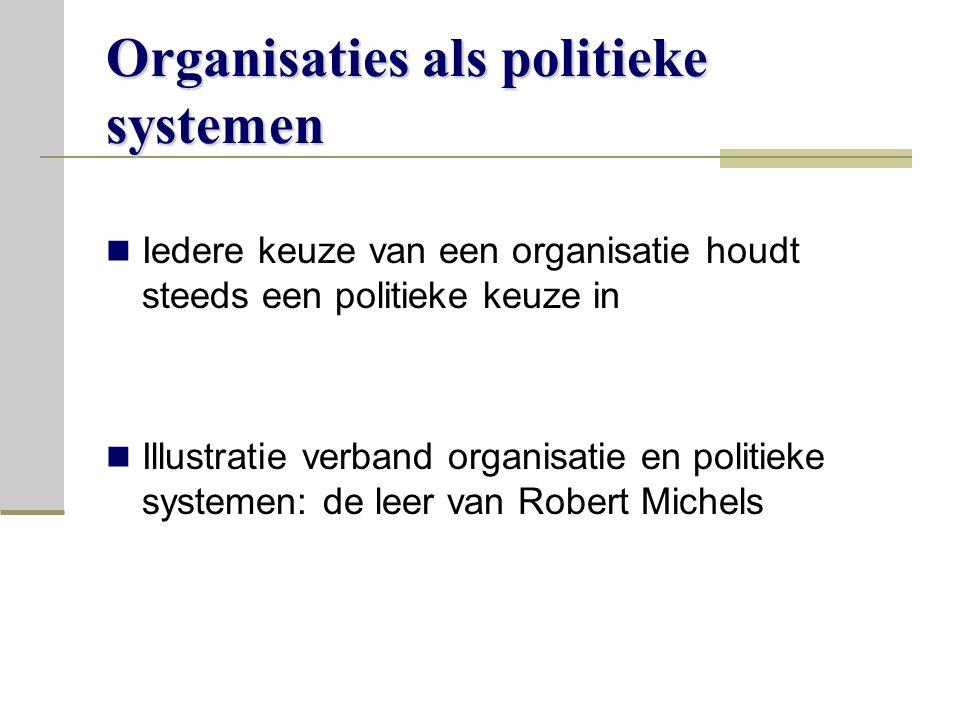Organisaties als politieke systemen Iedere keuze van een organisatie houdt steeds een politieke keuze in Illustratie verband organisatie en politieke systemen: de leer van Robert Michels