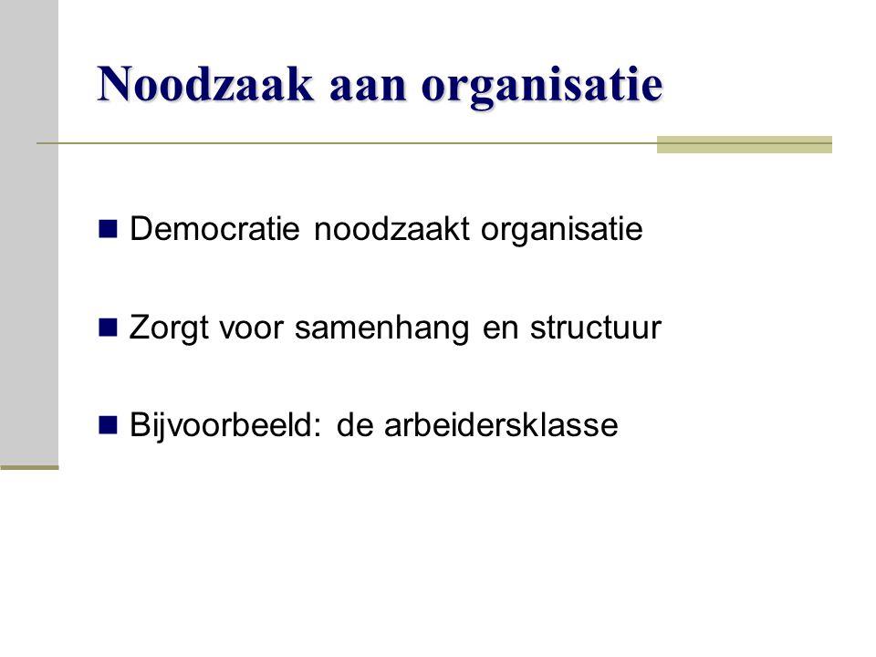 Noodzaak aan organisatie Democratie noodzaakt organisatie Zorgt voor samenhang en structuur Bijvoorbeeld: de arbeidersklasse