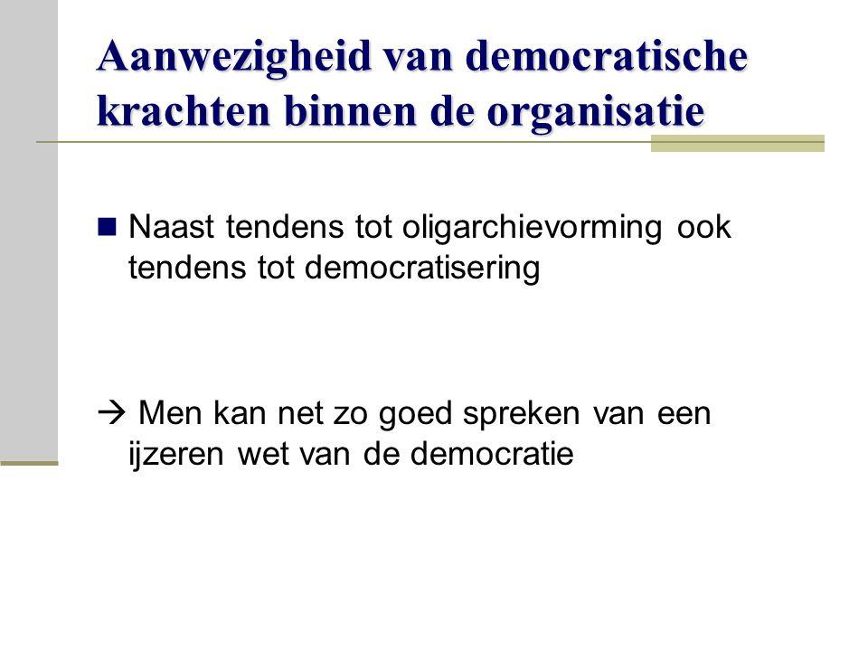 Aanwezigheid van democratische krachten binnen de organisatie Naast tendens tot oligarchievorming ook tendens tot democratisering  Men kan net zo goed spreken van een ijzeren wet van de democratie
