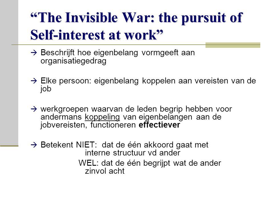 The Invisible War: the pursuit of Self-interest at work  Beschrijft hoe eigenbelang vormgeeft aan organisatiegedrag  Elke persoon: eigenbelang koppelen aan vereisten van de job  werkgroepen waarvan de leden begrip hebben voor andermans koppeling van eigenbelangen aan de jobvereisten, functioneren effectiever  Betekent NIET: dat de één akkoord gaat met interne structuur vd ander WEL: dat de één begrijpt wat de ander zinvol acht