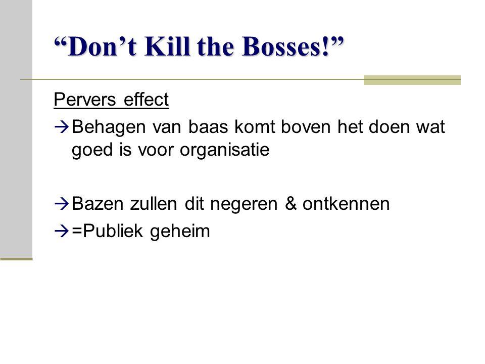 Don't Kill the Bosses! Pervers effect  Behagen van baas komt boven het doen wat goed is voor organisatie  Bazen zullen dit negeren & ontkennen  =Publiek geheim