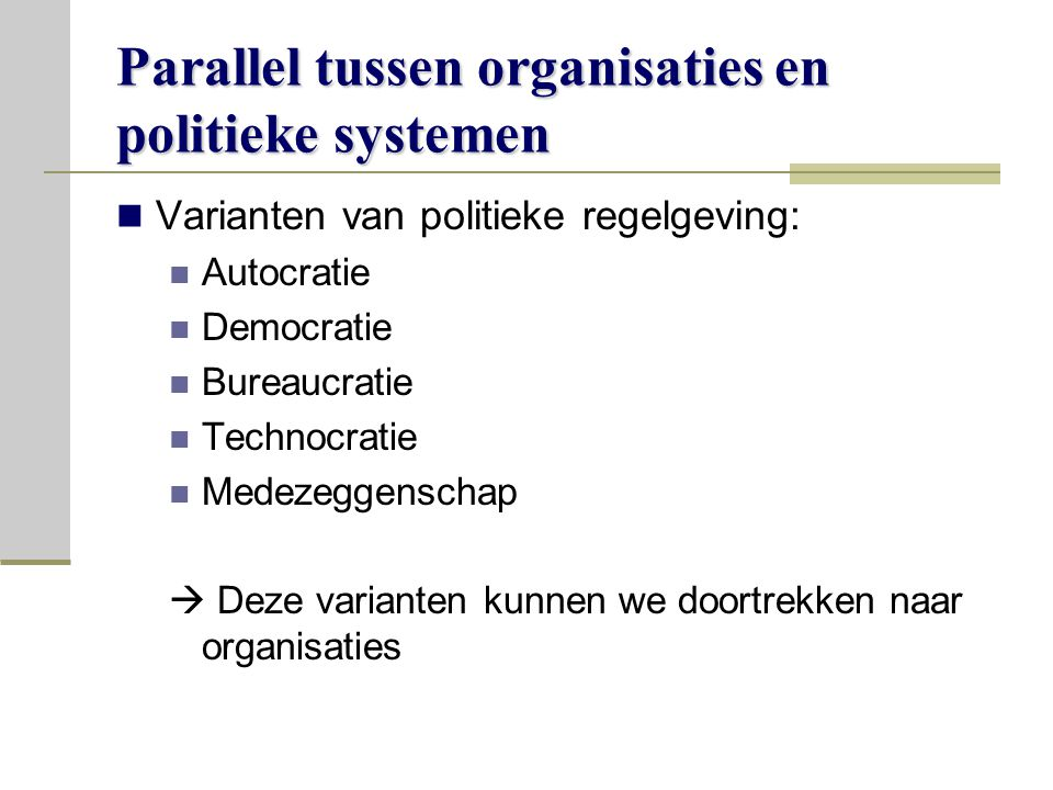 Parallel tussen organisaties en politieke systemen Varianten van politieke regelgeving: Autocratie Democratie Bureaucratie Technocratie Medezeggenschap  Deze varianten kunnen we doortrekken naar organisaties