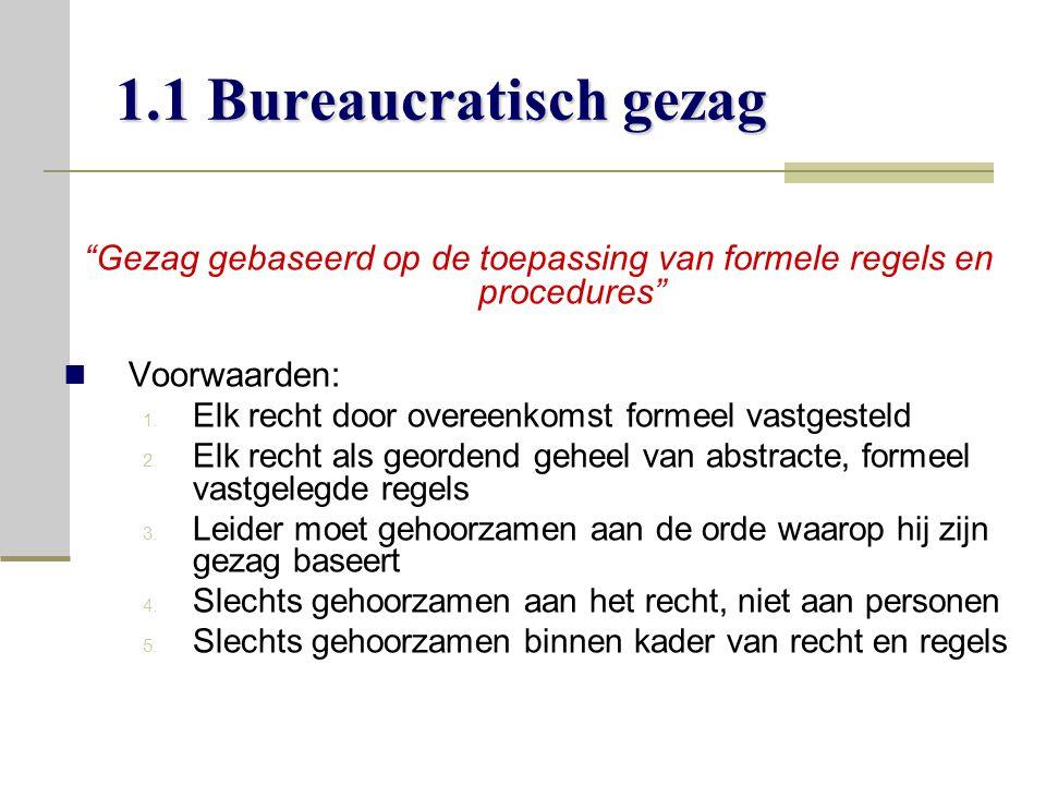 1.1 Bureaucratisch gezag Gezag gebaseerd op de toepassing van formele regels en procedures Voorwaarden: 1.