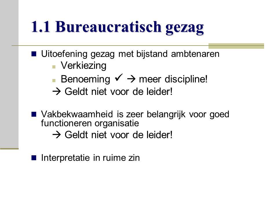 1.1 Bureaucratisch gezag Uitoefening gezag met bijstand ambtenaren Verkiezing Benoeming  meer discipline.