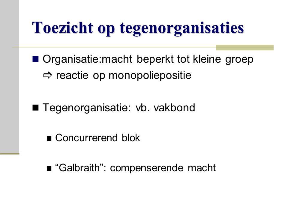 Toezicht op tegenorganisaties Organisatie:macht beperkt tot kleine groep  reactie op monopoliepositie Tegenorganisatie: vb.