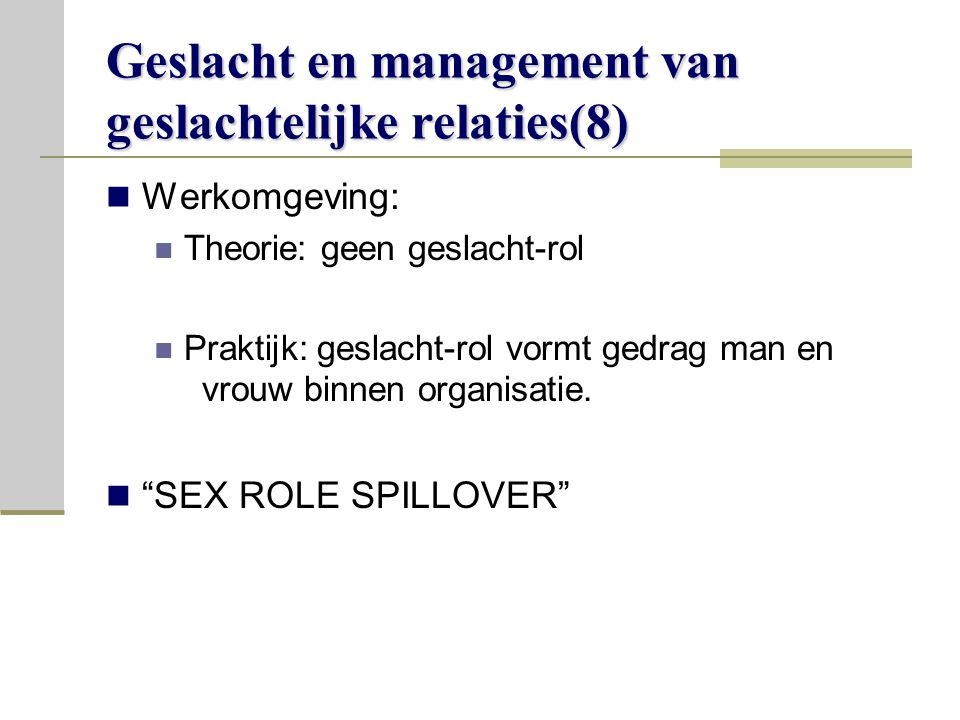 Geslacht en management van geslachtelijke relaties(8) Werkomgeving: Theorie: geen geslacht-rol Praktijk: geslacht-rol vormt gedrag man en vrouw binnen organisatie.