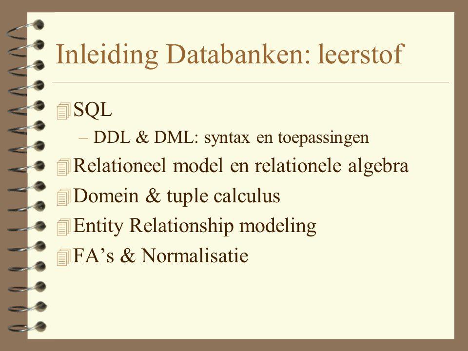 Inleiding Databanken: leerstof 4 SQL –DDL & DML: syntax en toepassingen 4 Relationeel model en relationele algebra 4 Domein & tuple calculus 4 Entity Relationship modeling 4 FA's & Normalisatie