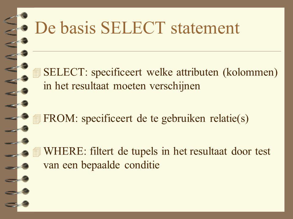 De basis SELECT statement 4 SELECT: specificeert welke attributen (kolommen) in het resultaat moeten verschijnen 4 FROM: specificeert de te gebruiken relatie(s) 4 WHERE: filtert de tupels in het resultaat door test van een bepaalde conditie