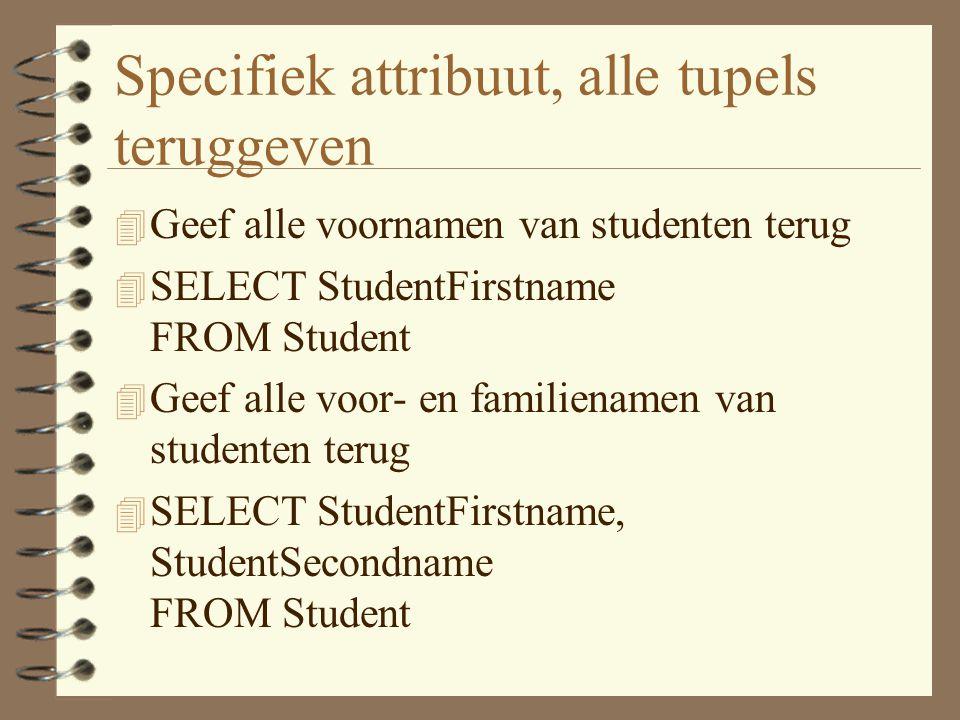 Specifiek attribuut, alle tupels teruggeven 4 Geef alle voornamen van studenten terug 4 SELECT StudentFirstname FROM Student 4 Geef alle voor- en familienamen van studenten terug 4 SELECT StudentFirstname, StudentSecondname FROM Student