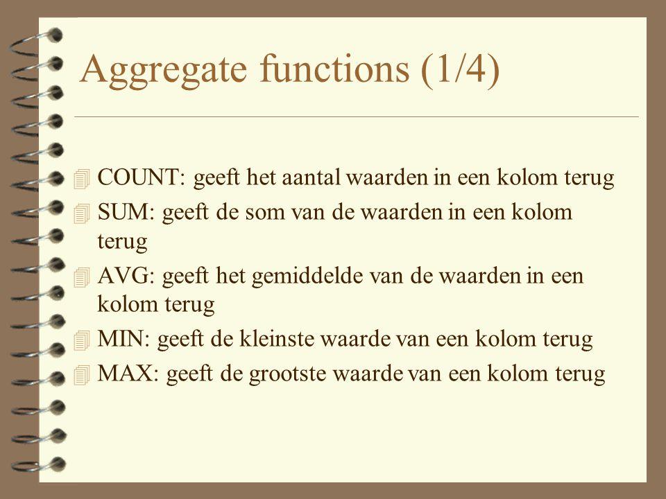 Aggregate functions (1/4) 4 COUNT: geeft het aantal waarden in een kolom terug 4 SUM: geeft de som van de waarden in een kolom terug 4 AVG: geeft het gemiddelde van de waarden in een kolom terug 4 MIN: geeft de kleinste waarde van een kolom terug 4 MAX: geeft de grootste waarde van een kolom terug