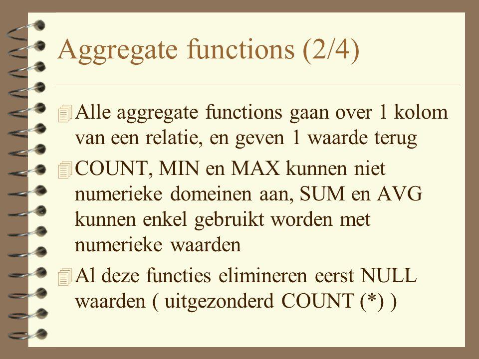 Aggregate functions (2/4) 4 Alle aggregate functions gaan over 1 kolom van een relatie, en geven 1 waarde terug 4 COUNT, MIN en MAX kunnen niet numerieke domeinen aan, SUM en AVG kunnen enkel gebruikt worden met numerieke waarden 4 Al deze functies elimineren eerst NULL waarden ( uitgezonderd COUNT (*) )