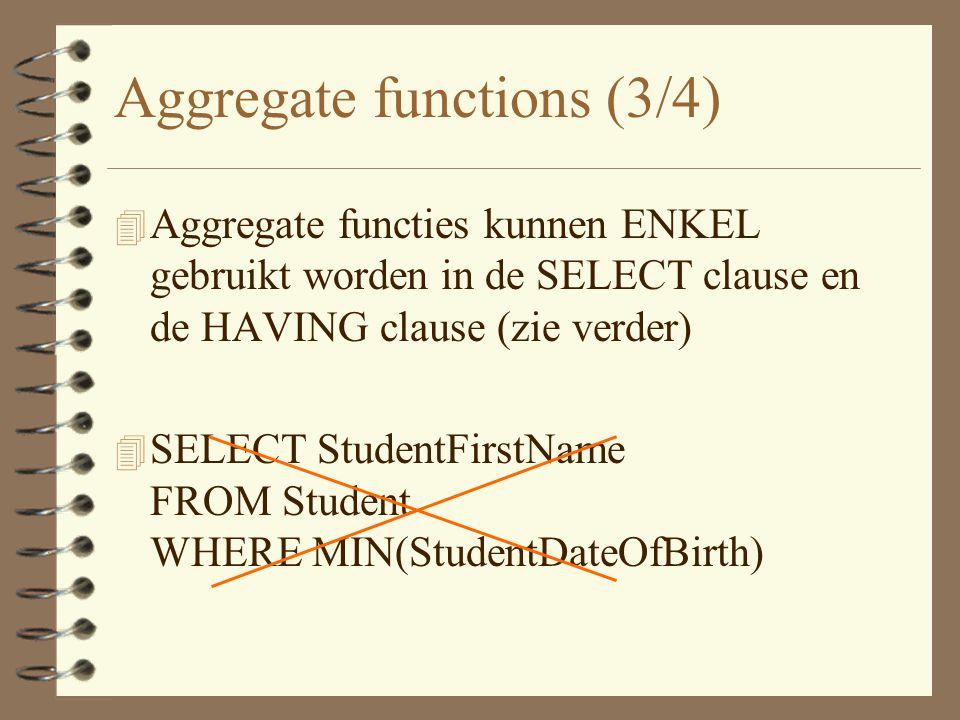 Aggregate functions (3/4) 4 Aggregate functies kunnen ENKEL gebruikt worden in de SELECT clause en de HAVING clause (zie verder) 4 SELECT StudentFirstName FROM Student WHERE MIN(StudentDateOfBirth)
