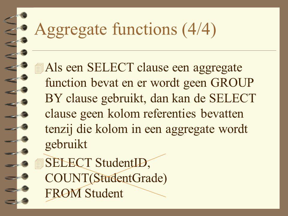 Aggregate functions (4/4) 4 Als een SELECT clause een aggregate function bevat en er wordt geen GROUP BY clause gebruikt, dan kan de SELECT clause geen kolom referenties bevatten tenzij die kolom in een aggregate wordt gebruikt 4 SELECT StudentID, COUNT(StudentGrade) FROM Student