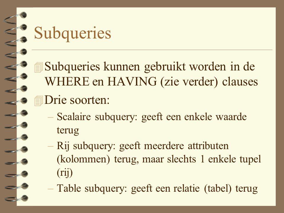 Subqueries 4 Subqueries kunnen gebruikt worden in de WHERE en HAVING (zie verder) clauses 4 Drie soorten: –Scalaire subquery: geeft een enkele waarde terug –Rij subquery: geeft meerdere attributen (kolommen) terug, maar slechts 1 enkele tupel (rij) –Table subquery: geeft een relatie (tabel) terug