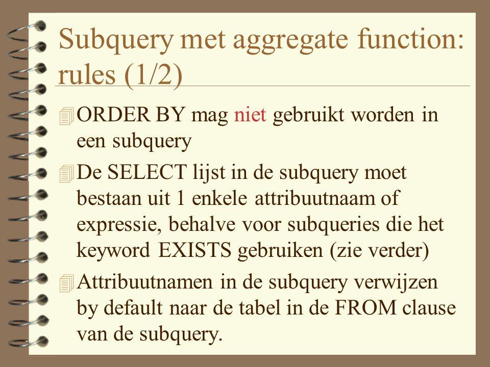 Subquery met aggregate function: rules (1/2) 4 ORDER BY mag niet gebruikt worden in een subquery 4 De SELECT lijst in de subquery moet bestaan uit 1 enkele attribuutnaam of expressie, behalve voor subqueries die het keyword EXISTS gebruiken (zie verder) 4 Attribuutnamen in de subquery verwijzen by default naar de tabel in de FROM clause van de subquery.