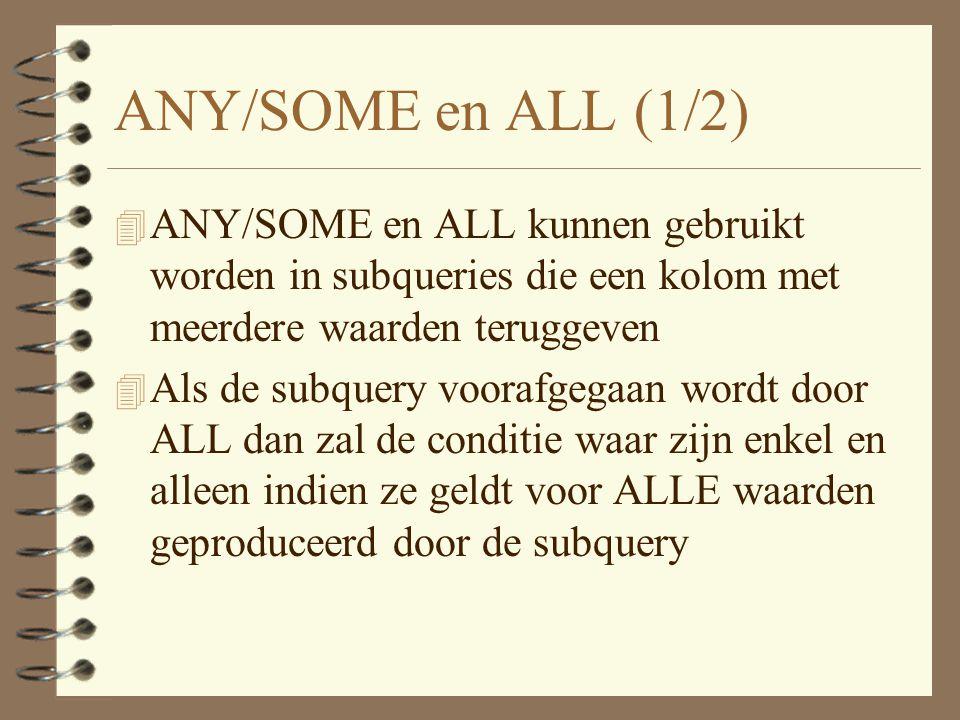 ANY/SOME en ALL (1/2) 4 ANY/SOME en ALL kunnen gebruikt worden in subqueries die een kolom met meerdere waarden teruggeven 4 Als de subquery voorafgegaan wordt door ALL dan zal de conditie waar zijn enkel en alleen indien ze geldt voor ALLE waarden geproduceerd door de subquery