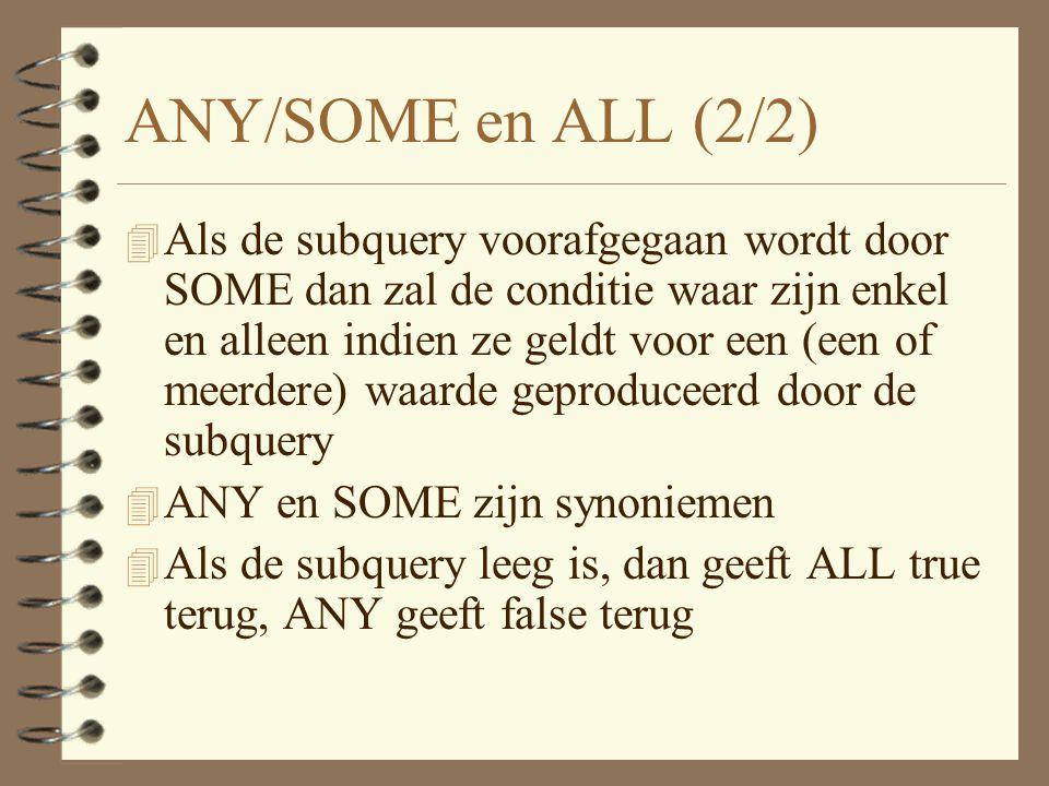 ANY/SOME en ALL (2/2) 4 Als de subquery voorafgegaan wordt door SOME dan zal de conditie waar zijn enkel en alleen indien ze geldt voor een (een of meerdere) waarde geproduceerd door de subquery 4 ANY en SOME zijn synoniemen 4 Als de subquery leeg is, dan geeft ALL true terug, ANY geeft false terug