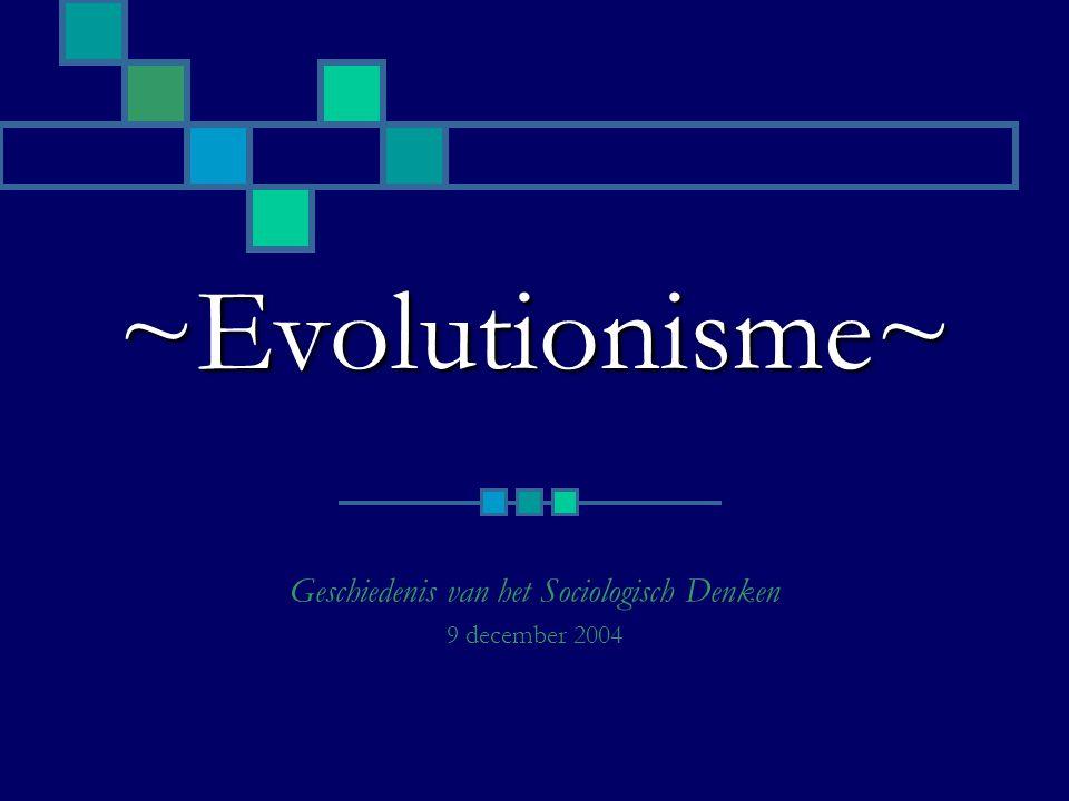 ~Evolutionisme~ Geschiedenis van het Sociologisch Denken 9 december 2004