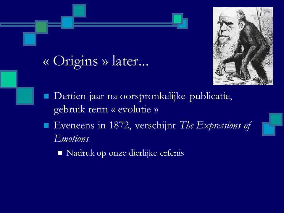 « Origins » later... Dertien jaar na oorspronkelijke publicatie, gebruik term « evolutie » Eveneens in 1872, verschijnt The Expressions of Emotions Na