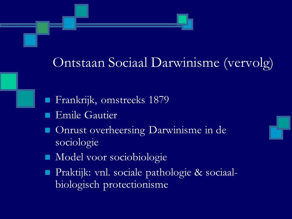 Ontstaan Sociaal Darwinisme (vervolg) Frankrijk, omstreeks 1879 Emile Gautier Onrust overheersing Darwinisme in de sociologie Model voor sociobiologie Praktijk: vnl.