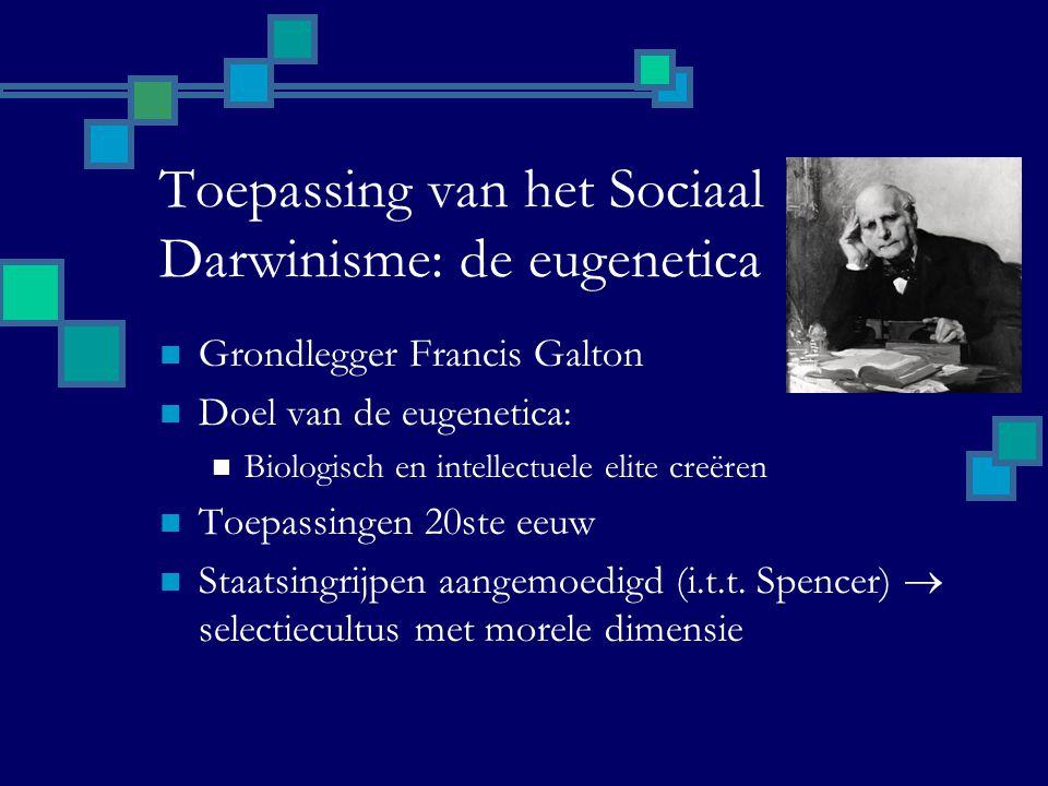 Toepassing van het Sociaal Darwinisme: de eugenetica Grondlegger Francis Galton Doel van de eugenetica: Biologisch en intellectuele elite creëren Toepassingen 20ste eeuw Staatsingrijpen aangemoedigd (i.t.t.
