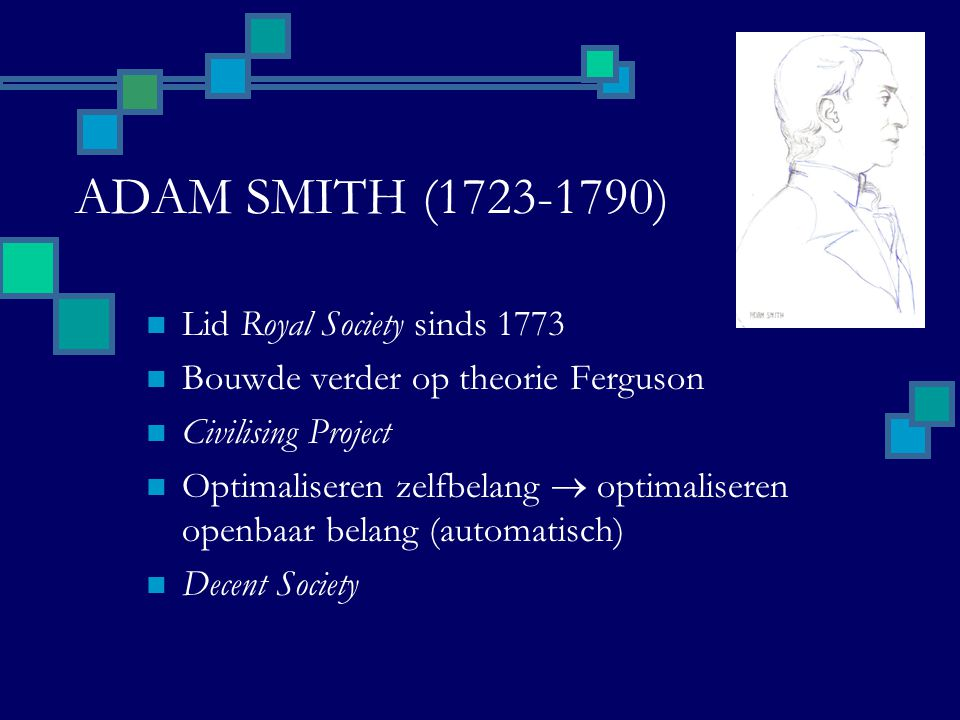 ADAM SMITH (1723-1790) Lid Royal Society sinds 1773 Bouwde verder op theorie Ferguson Civilising Project Optimaliseren zelfbelang  optimaliseren openbaar belang (automatisch) Decent Society