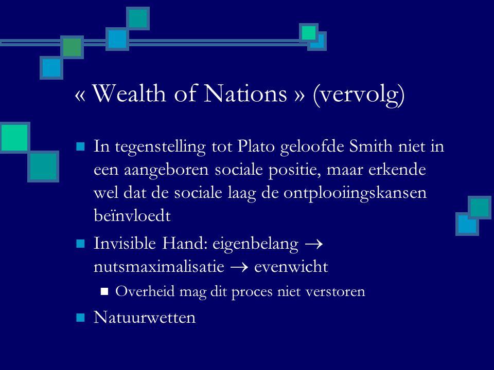 « Wealth of Nations » (vervolg) In tegenstelling tot Plato geloofde Smith niet in een aangeboren sociale positie, maar erkende wel dat de sociale laag de ontplooiingskansen beïnvloedt Invisible Hand: eigenbelang  nutsmaximalisatie  evenwicht Overheid mag dit proces niet verstoren Natuurwetten