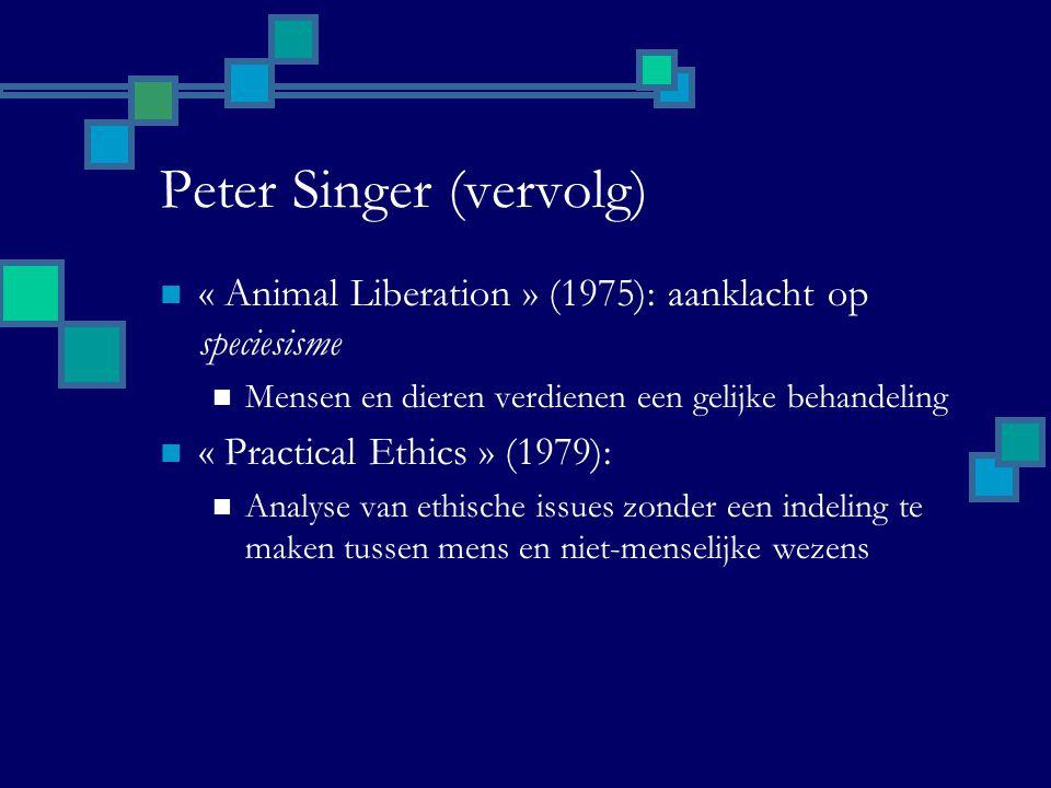 Peter Singer (vervolg) « Animal Liberation » (1975): aanklacht op speciesisme Mensen en dieren verdienen een gelijke behandeling « Practical Ethics » (1979): Analyse van ethische issues zonder een indeling te maken tussen mens en niet-menselijke wezens