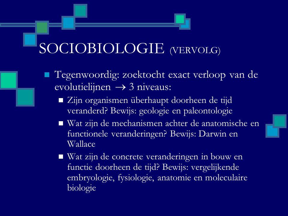 SOCIOBIOLOGIE (VERVOLG) Tegenwoordig: zoektocht exact verloop van de evolutielijnen  3 niveaus: Zijn organismen überhaupt doorheen de tijd veranderd.