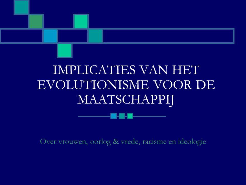 IMPLICATIES VAN HET EVOLUTIONISME VOOR DE MAATSCHAPPIJ Over vrouwen, oorlog & vrede, racisme en ideologie