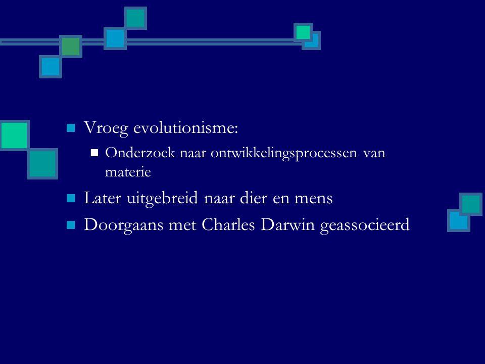 Vroeg evolutionisme: Onderzoek naar ontwikkelingsprocessen van materie Later uitgebreid naar dier en mens Doorgaans met Charles Darwin geassocieerd