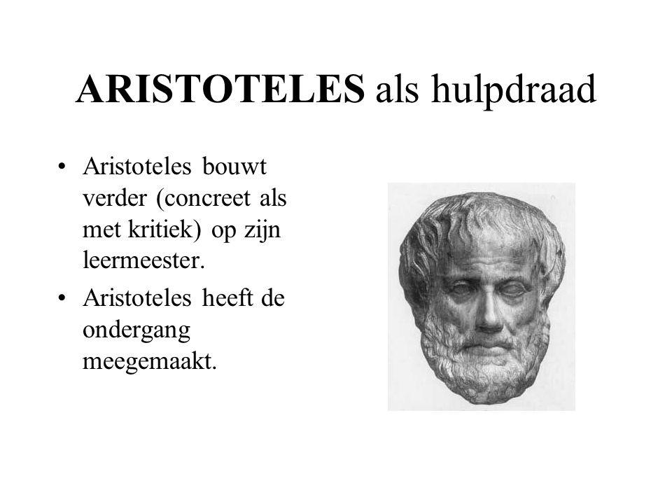 ARISTOTELES als hulpdraad Aristoteles bouwt verder (concreet als met kritiek) op zijn leermeester.