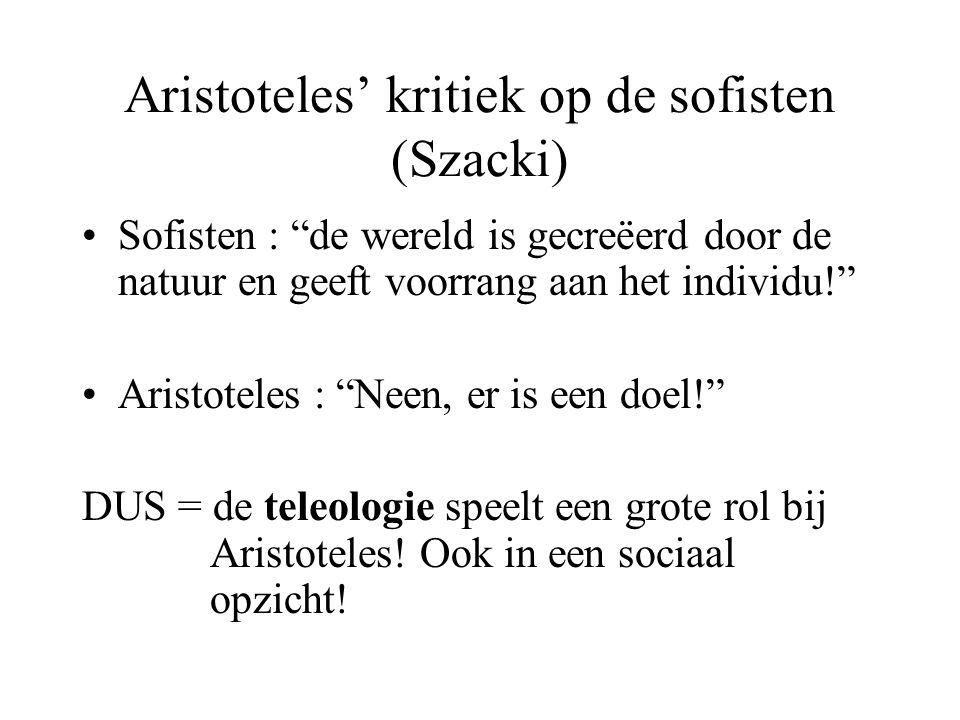 Aristoteles' kritiek op de sofisten (Szacki) Sofisten : de wereld is gecreëerd door de natuur en geeft voorrang aan het individu! Aristoteles : Neen, er is een doel! DUS = de teleologie speelt een grote rol bij Aristoteles.