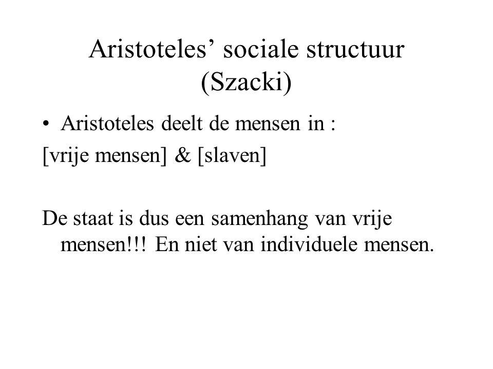 Aristoteles' sociale structuur (Szacki) Aristoteles deelt de mensen in : [vrije mensen] & [slaven] De staat is dus een samenhang van vrije mensen!!.