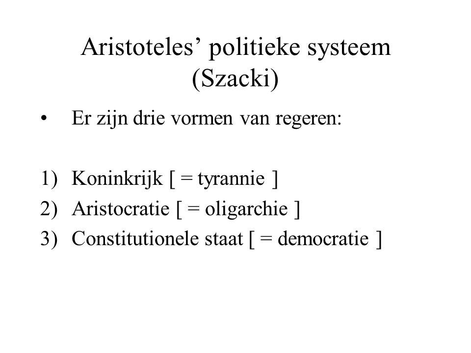 Aristoteles' politieke systeem (Szacki) Er zijn drie vormen van regeren: 1)Koninkrijk [ = tyrannie ] 2)Aristocratie [ = oligarchie ] 3)Constitutionele staat [ = democratie ]