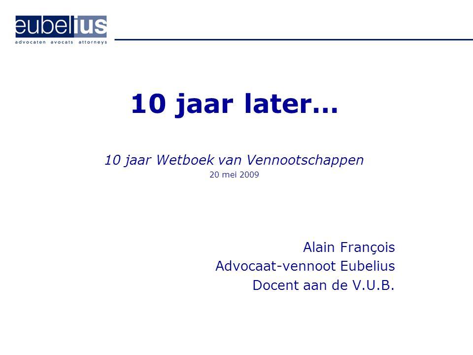 10 jaar later… 10 jaar Wetboek van Vennootschappen 20 mei 2009 Alain François Advocaat-vennoot Eubelius Docent aan de V.U.B.