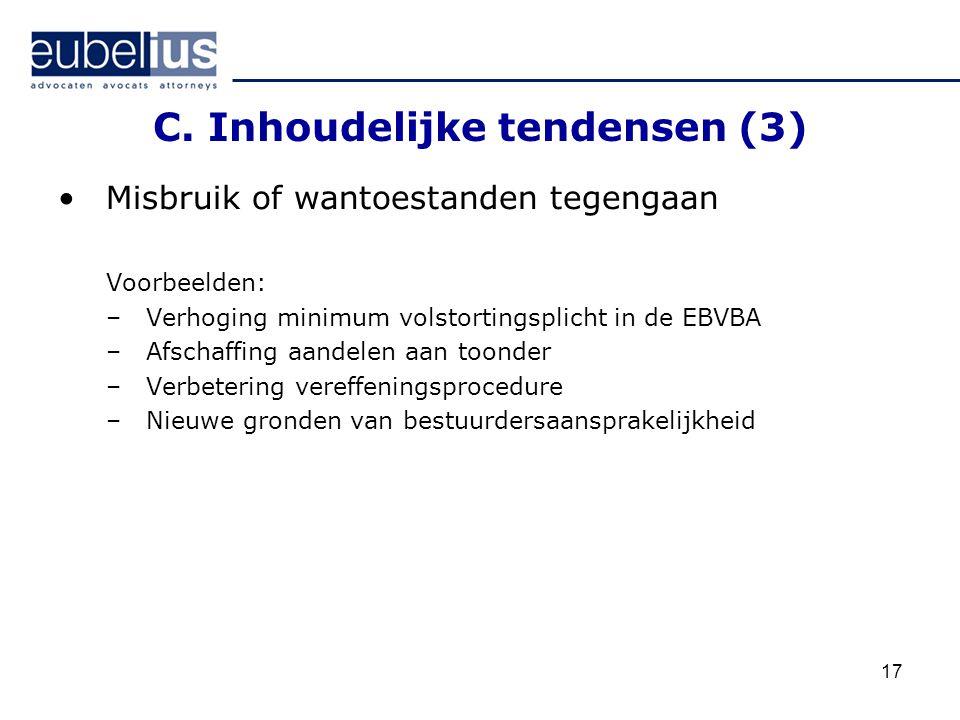 17 C. Inhoudelijke tendensen (3) Misbruik of wantoestanden tegengaan Voorbeelden: –Verhoging minimum volstortingsplicht in de EBVBA –Afschaffing aande