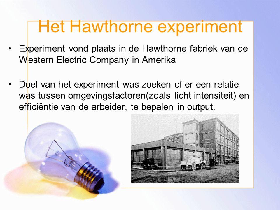 Het Hawthorne experiment Experiment vond plaats in de Hawthorne fabriek van de Western Electric Company in Amerika Doel van het experiment was zoeken of er een relatie was tussen omgevingsfactoren(zoals licht intensiteit) en efficiëntie van de arbeider, te bepalen in output.