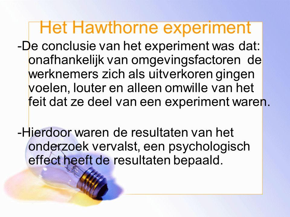 Het Hawthorne experiment -De conclusie van het experiment was dat: onafhankelijk van omgevingsfactoren de werknemers zich als uitverkoren gingen voelen, louter en alleen omwille van het feit dat ze deel van een experiment waren.