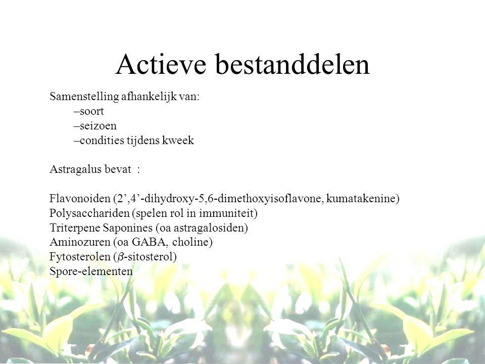 Actieve bestanddelen Samenstelling afhankelijk van: –soort –seizoen –condities tijdens kweek Astragalus bevat : Flavonoiden (2',4'-dihydroxy-5,6-dimethoxyisoflavone, kumatakenine) Polysacchariden (spelen rol in immuniteit) Triterpene Saponines (oa astragalosiden) Aminozuren (oa GABA, choline) Fytosterolen (  -sitosterol) Spore-elementen
