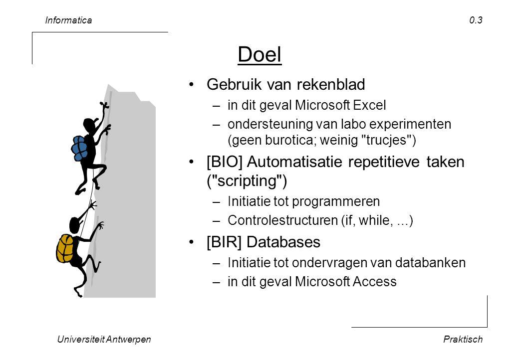 Informatica Universiteit AntwerpenPraktisch 0.3 Doel Gebruik van rekenblad –in dit geval Microsoft Excel –ondersteuning van labo experimenten (geen burotica; weinig trucjes ) [BIO] Automatisatie repetitieve taken ( scripting ) –Initiatie tot programmeren –Controlestructuren (if, while,...) [BIR] Databases –Initiatie tot ondervragen van databanken –in dit geval Microsoft Access