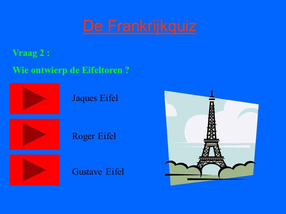 De Frankrijkquiz Vraag 2 : Wie ontwierp de Eifeltoren ? Jaques Eifel Roger Eifel Gustave Eifel