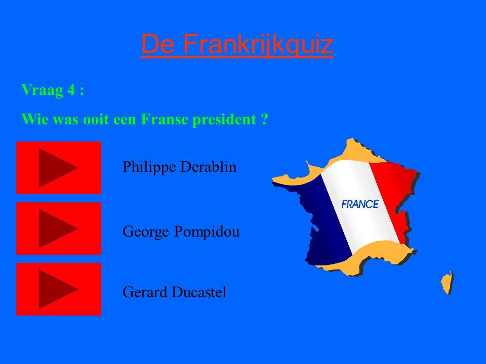 De Frankrijkquiz Vraag 4 : Wie was ooit een Franse president ? Philippe Derablin George Pompidou Gerard Ducastel