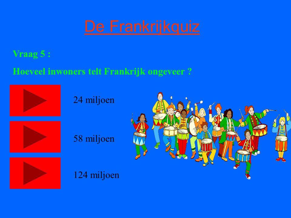De Frankrijkquiz Vraag 5 : Hoeveel inwoners telt Frankrijk ongeveer ? 24 miljoen 58 miljoen 124 miljoen