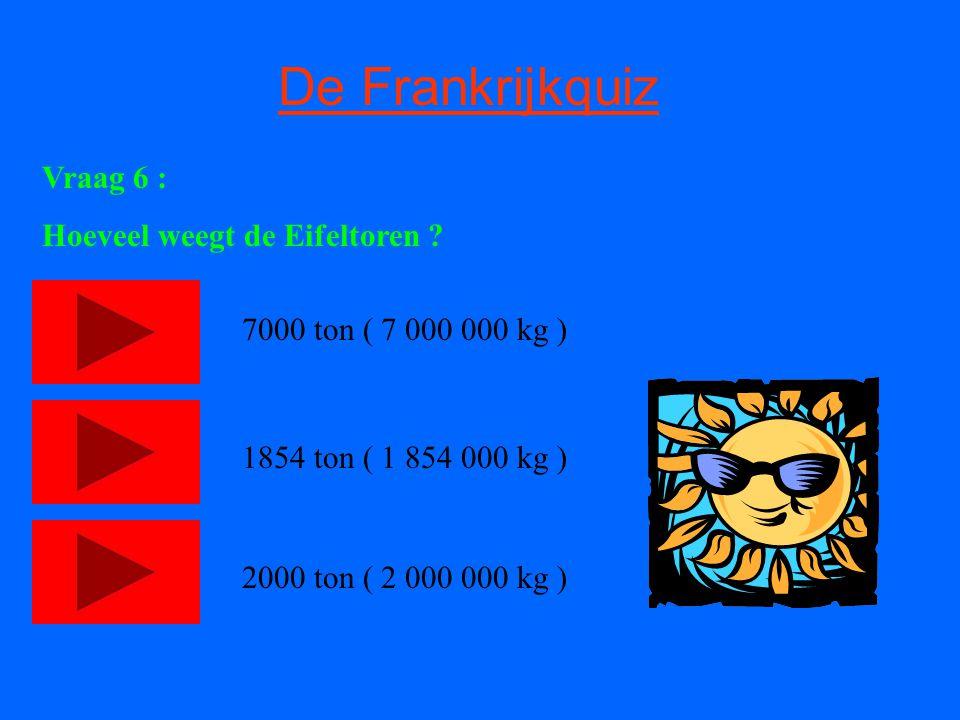 De Frankrijkquiz Vraag 6 : Hoeveel weegt de Eifeltoren ? 7000 ton ( 7 000 000 kg ) 1854 ton ( 1 854 000 kg ) 2000 ton ( 2 000 000 kg )