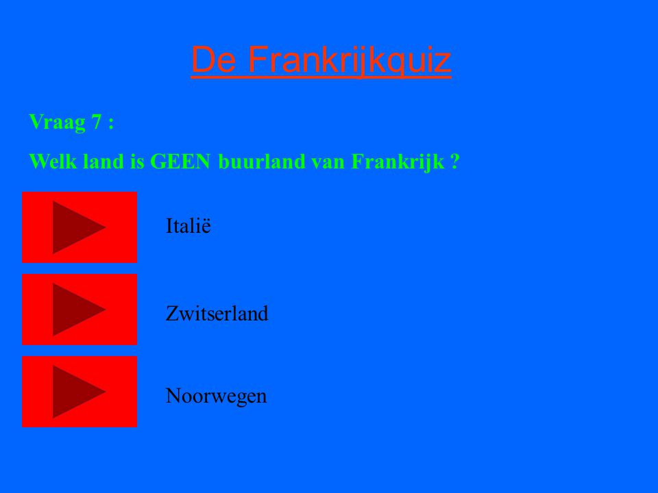 De Frankrijkquiz Vraag 7 : Welk land is GEEN buurland van Frankrijk ? Italië Zwitserland Noorwegen
