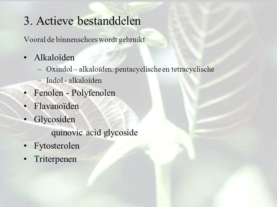 3. Actieve bestanddelen Vooral de binnenschors wordt gebruikt Alkaloïden –Oxindol – alkaloïden: pentacyclische en tetracyclische –Indol - alkaloïden F