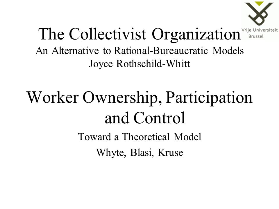 The Collectivist Organization An Alternative to Rational-Bureaucratic Models Joyce Rothschild-Whitt Worker Ownership, Participation and Control Toward