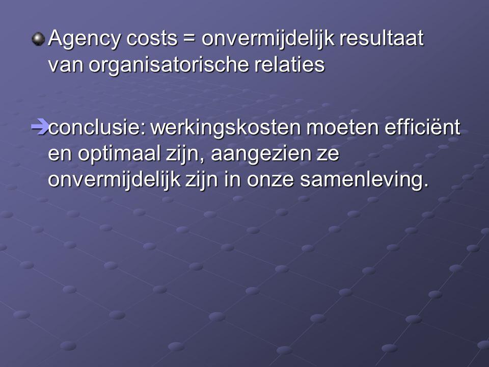 Agency costs = onvermijdelijk resultaat van organisatorische relaties  conclusie: werkingskosten moeten efficiënt en optimaal zijn, aangezien ze onve