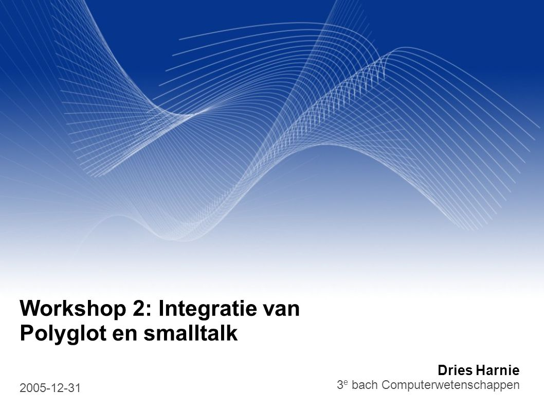 Dries Harnie 3 e bach Computerwetenschappen 2005-12-31 Workshop 2: Integratie van Polyglot en smalltalk